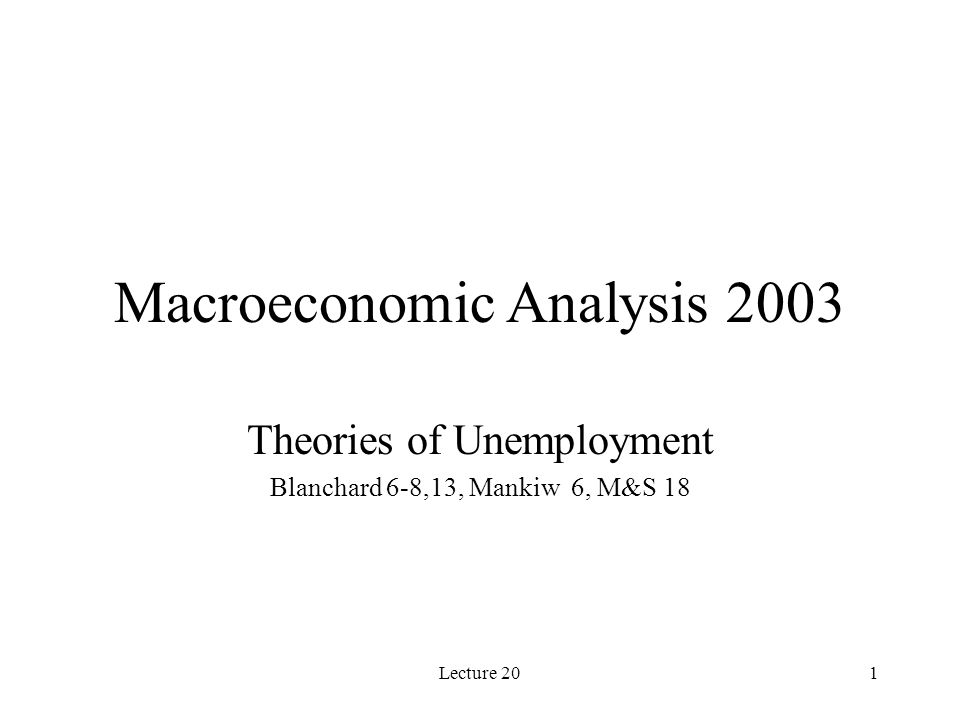Lecture 201 Macroeconomic Analysis 2003 Theories of Unemployment Blanchard 6-8,13, Mankiw 6, M&S 18