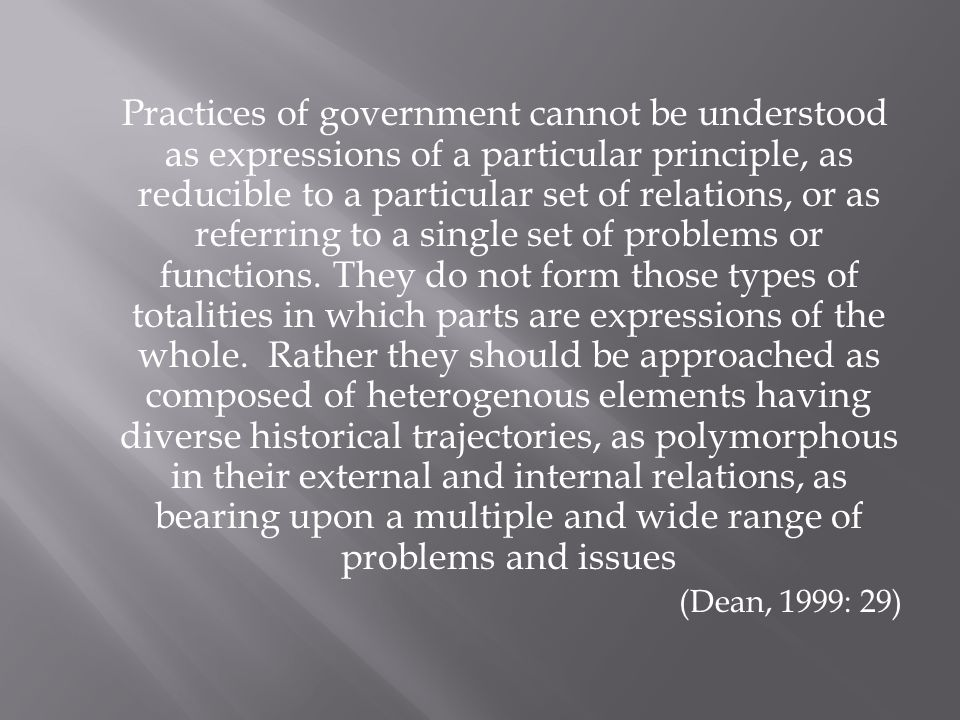 Practices of government cannot be understood as expressions of a particular principle, as reducible to a particular set of relations, or as referring to a single set of problems or functions.