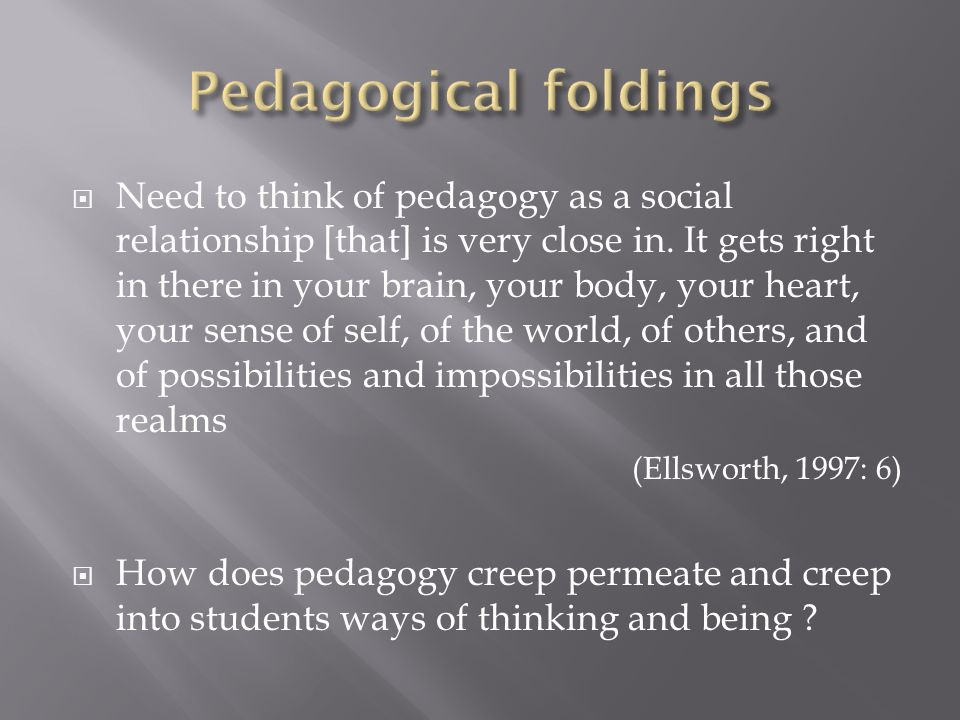 Need to think of pedagogy as a social relationship [that] is very close in. It gets right in there in your brain, your body, your heart, your sense of