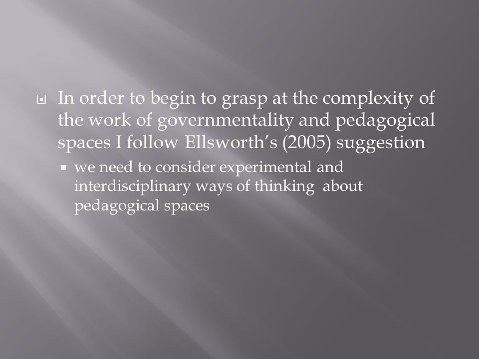 In order to begin to grasp at the complexity of the work of governmentality and pedagogical spaces I follow Ellsworths (2005) suggestion we need to consider experimental and interdisciplinary ways of thinking about pedagogical spaces