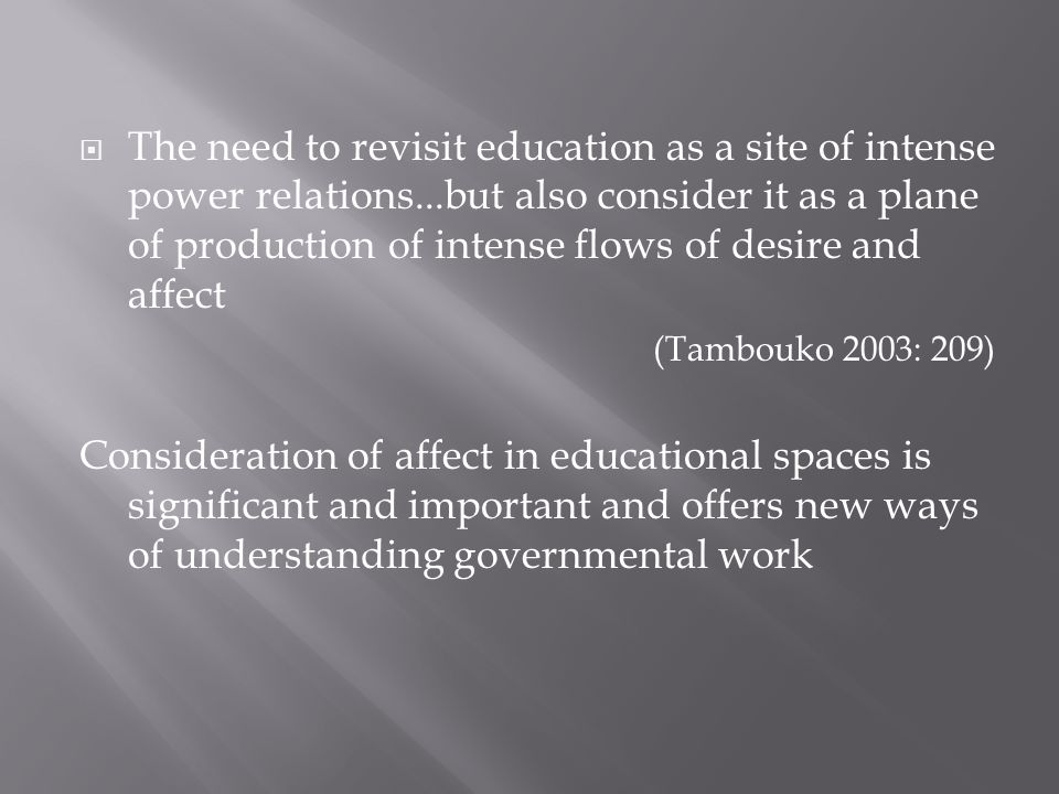 The need to revisit education as a site of intense power relations...but also consider it as a plane of production of intense flows of desire and affect (Tambouko 2003: 209) Consideration of affect in educational spaces is significant and important and offers new ways of understanding governmental work