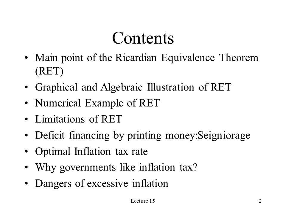 Lecture 152 Contents Main point of the Ricardian Equivalence Theorem (RET) Graphical and Algebraic Illustration of RET Numerical Example of RET Limita
