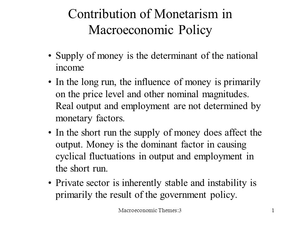 Macroeconomic Themes:31 Contribution of Monetarism in Macroeconomic Policy Supply of money is the determinant of the national income In the long run, the influence of money is primarily on the price level and other nominal magnitudes.