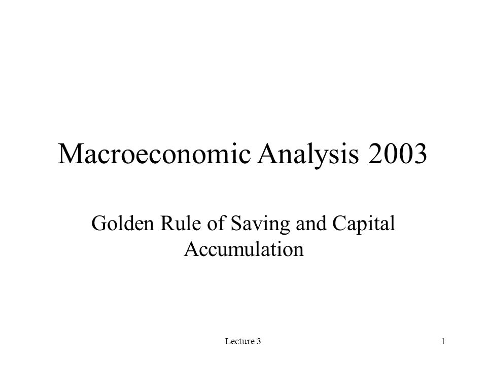 Lecture 31 Macroeconomic Analysis 2003 Golden Rule of Saving and Capital Accumulation