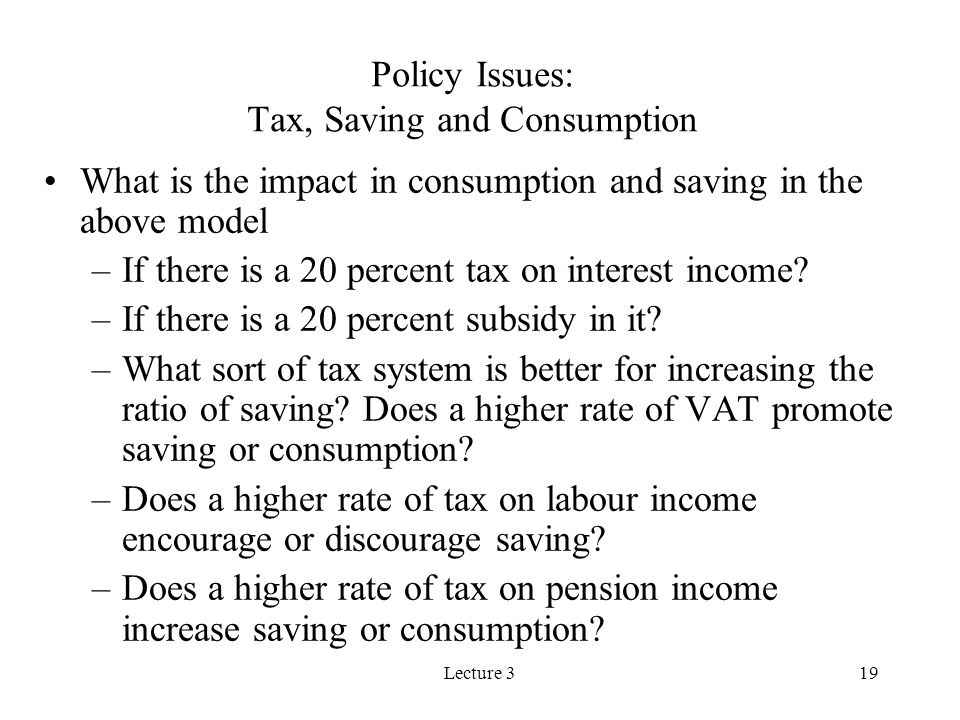 Lecture 319 Policy Issues: Tax, Saving and Consumption What is the impact in consumption and saving in the above model –If there is a 20 percent tax o