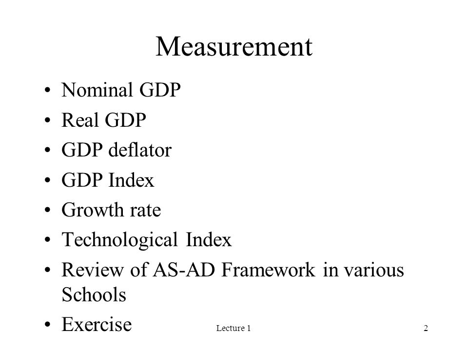 Lecture 12 Measurement Nominal GDP Real GDP GDP deflator GDP Index Growth rate Technological Index Review of AS-AD Framework in various Schools Exercise