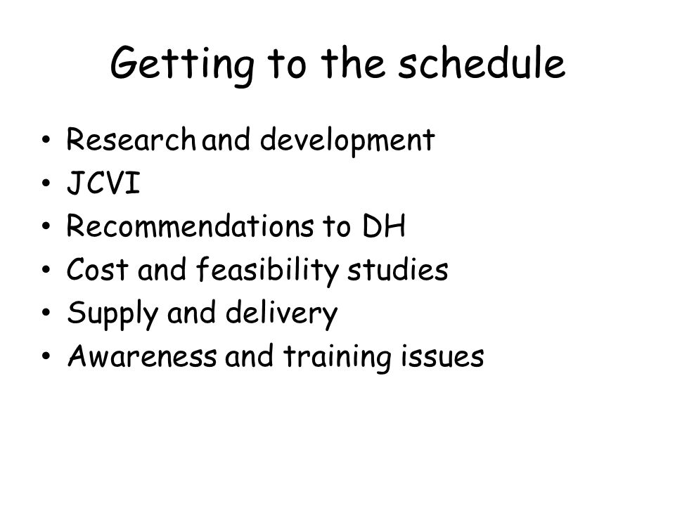 Getting to the schedule Research and development JCVI Recommendations to DH Cost and feasibility studies Supply and delivery Awareness and training issues