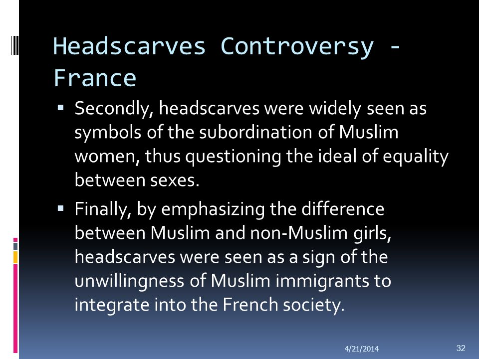 Headscarves Controversy - France Three kinds of concerns were raised: The Muslim veil undermined the ideal of separation between state and religion, one of the fundamental pillars of French society and collective identity since the 1789 Revolution, namely the laïcité of the state.
