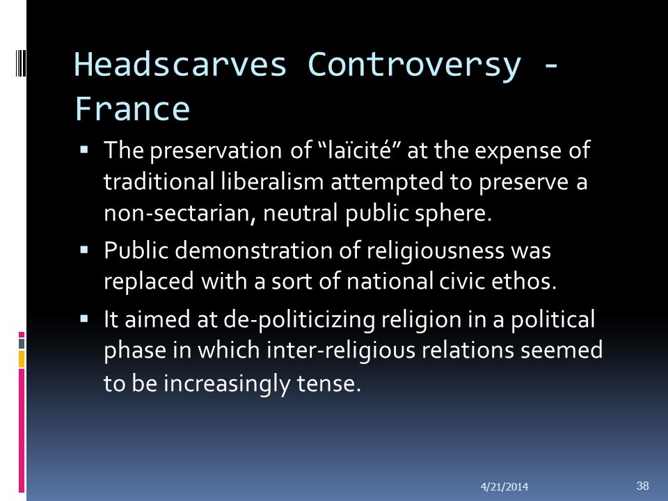 Headscarves Controversy - France The traditional liberal approach focusing on the principle of live and let live was seen as inadequate to effectively protect core liberal and democratic values.