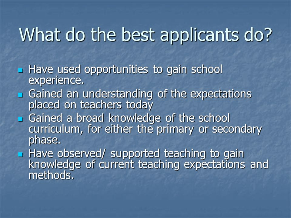 What do the best applicants do. Have used opportunities to gain school experience.