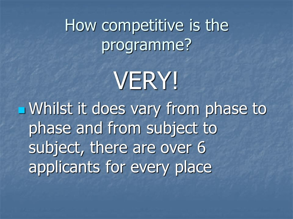 How competitive is the programme. VERY.