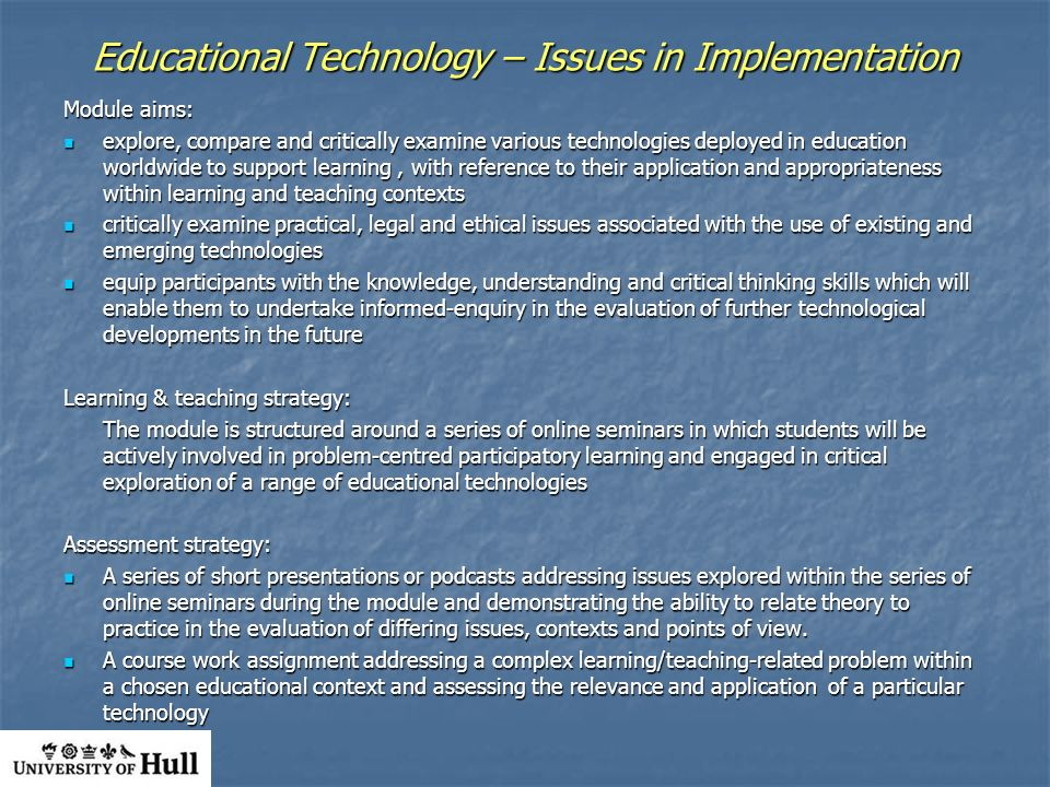 Educational Technology – Issues in Implementation Module aims: explore, compare and critically examine various technologies deployed in education worldwide to support learning, with reference to their application and appropriateness within learning and teaching contexts explore, compare and critically examine various technologies deployed in education worldwide to support learning, with reference to their application and appropriateness within learning and teaching contexts critically examine practical, legal and ethical issues associated with the use of existing and emerging technologies critically examine practical, legal and ethical issues associated with the use of existing and emerging technologies equip participants with the knowledge, understanding and critical thinking skills which will enable them to undertake informed-enquiry in the evaluation of further technological developments in the future equip participants with the knowledge, understanding and critical thinking skills which will enable them to undertake informed-enquiry in the evaluation of further technological developments in the future Learning & teaching strategy: The module is structured around a series of online seminars in which students will be actively involved in problem-centred participatory learning and engaged in critical exploration of a range of educational technologies Assessment strategy: A series of short presentations or podcasts addressing issues explored within the series of online seminars during the module and demonstrating the ability to relate theory to practice in the evaluation of differing issues, contexts and points of view.