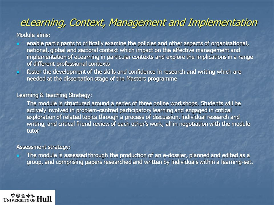 eLearning, Context, Management and Implementation Module aims: enable participants to critically examine the policies and other aspects of organisational, national, global and sectoral context which impact on the effective management and implementation of eLearning in particular contexts and explore the implications in a range of different professional contexts enable participants to critically examine the policies and other aspects of organisational, national, global and sectoral context which impact on the effective management and implementation of eLearning in particular contexts and explore the implications in a range of different professional contexts foster the development of the skills and confidence in research and writing which are needed at the dissertation stage of the Masters programme foster the development of the skills and confidence in research and writing which are needed at the dissertation stage of the Masters programme Learning & teaching Strategy: The module is structured around a series of three online workshops.