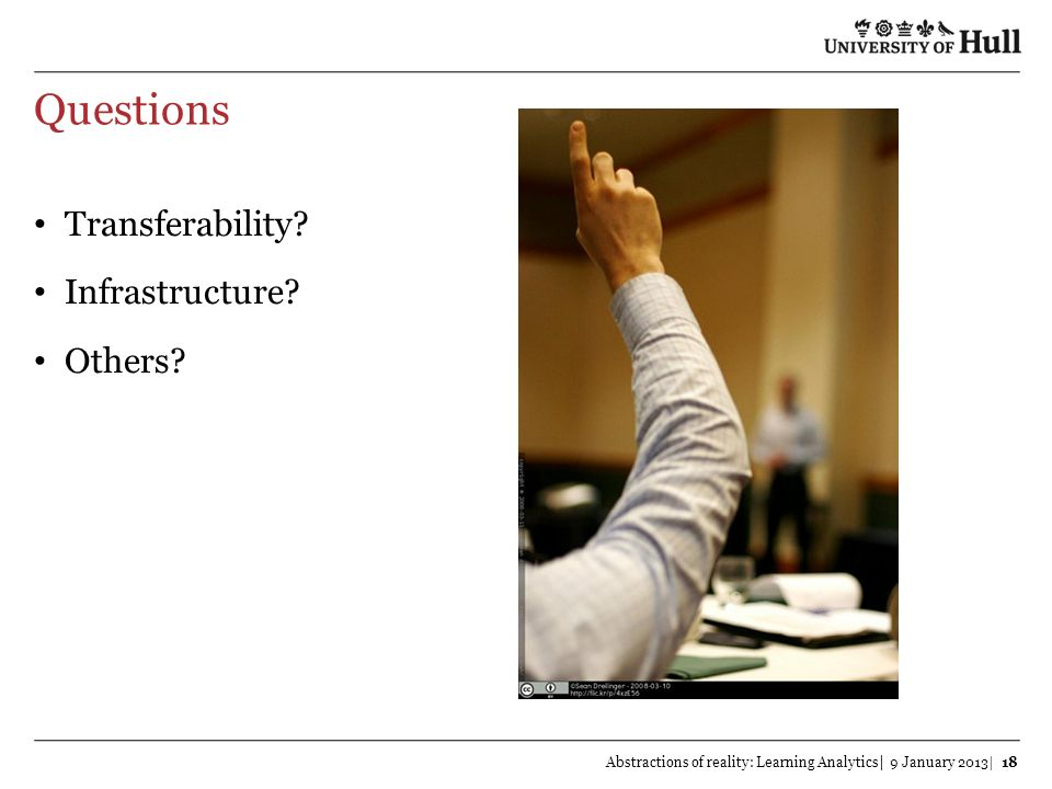 Questions Transferability? Infrastructure? Others? Abstractions of reality: Learning Analytics| 9 January 2013| 18