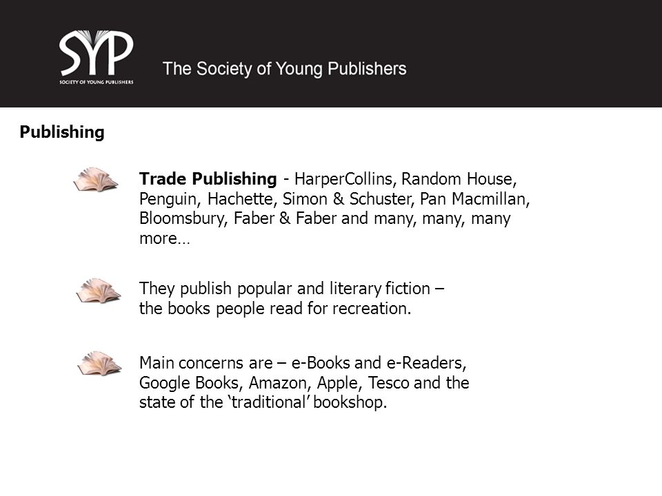 Publishing Trade Publishing - HarperCollins, Random House, Penguin, Hachette, Simon & Schuster, Pan Macmillan, Bloomsbury, Faber & Faber and many, many, many more… They publish popular and literary fiction – the books people read for recreation.
