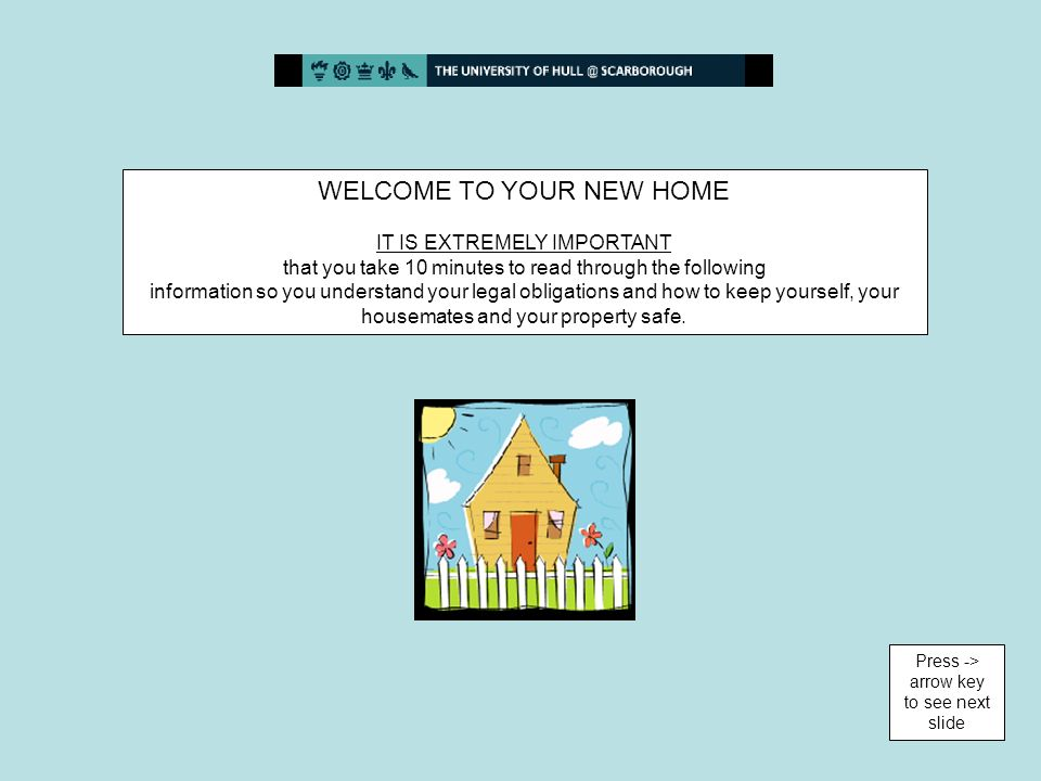 WELCOME TO YOUR NEW HOME IT IS EXTREMELY IMPORTANT that you take 10 minutes to read through the following information so you understand your legal obligations and how to keep yourself, your housemates and your property safe.