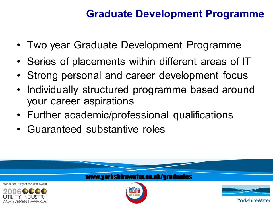 Graduate Development Programme Two year Graduate Development Programme Series of placements within different areas of IT Strong personal and career development focus Individually structured programme based around your career aspirations Further academic/professional qualifications Guaranteed substantive roles