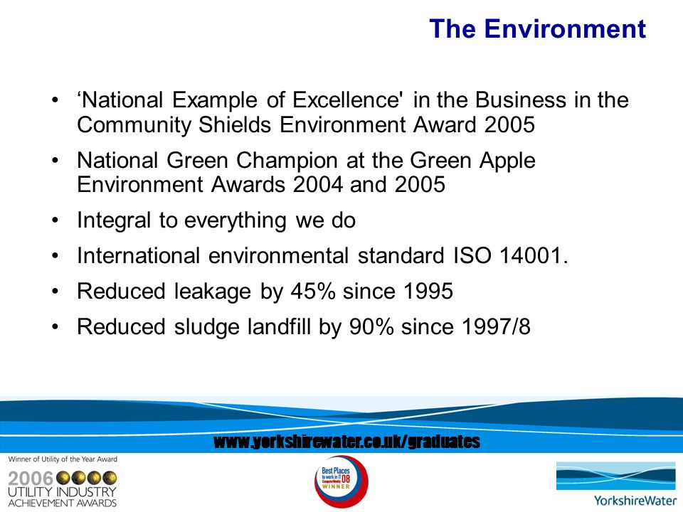 www.yorkshirewater.co.uk/graduates The Environment National Example of Excellence in the Business in the Community Shields Environment Award 2005 National Green Champion at the Green Apple Environment Awards 2004 and 2005 Integral to everything we do International environmental standard ISO 14001.