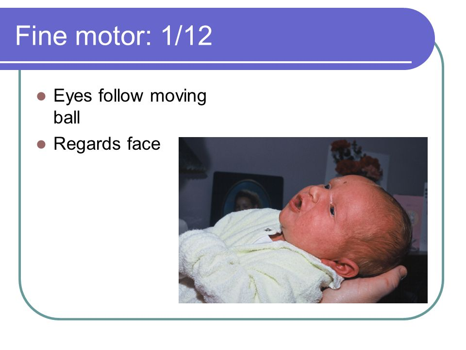Fine motor: 1/12 Eyes follow moving ball Regards face