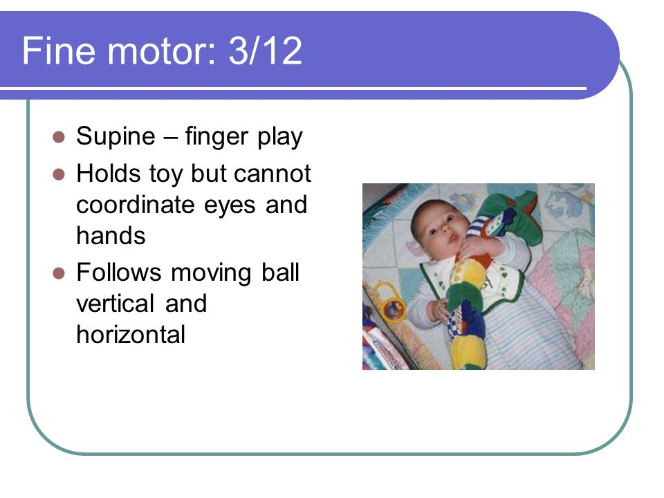 Fine motor: 3/12 Supine – finger play Holds toy but cannot coordinate eyes and hands Follows moving ball vertical and horizontal