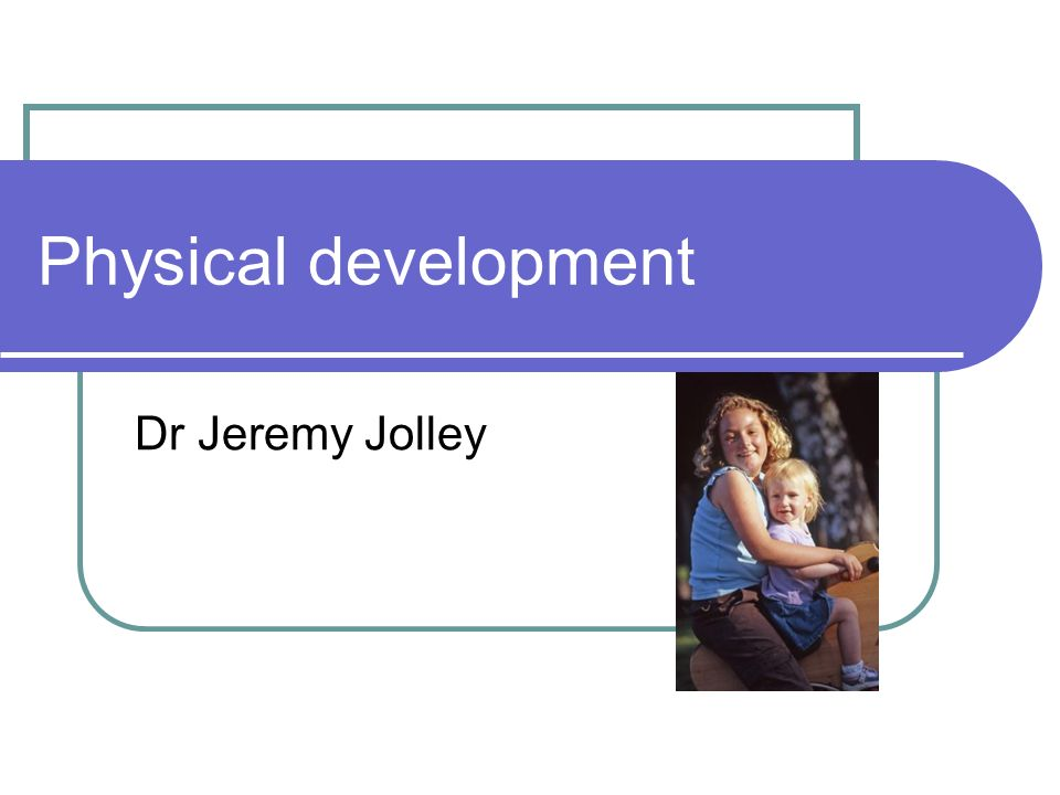 Physical development Dr Jeremy Jolley