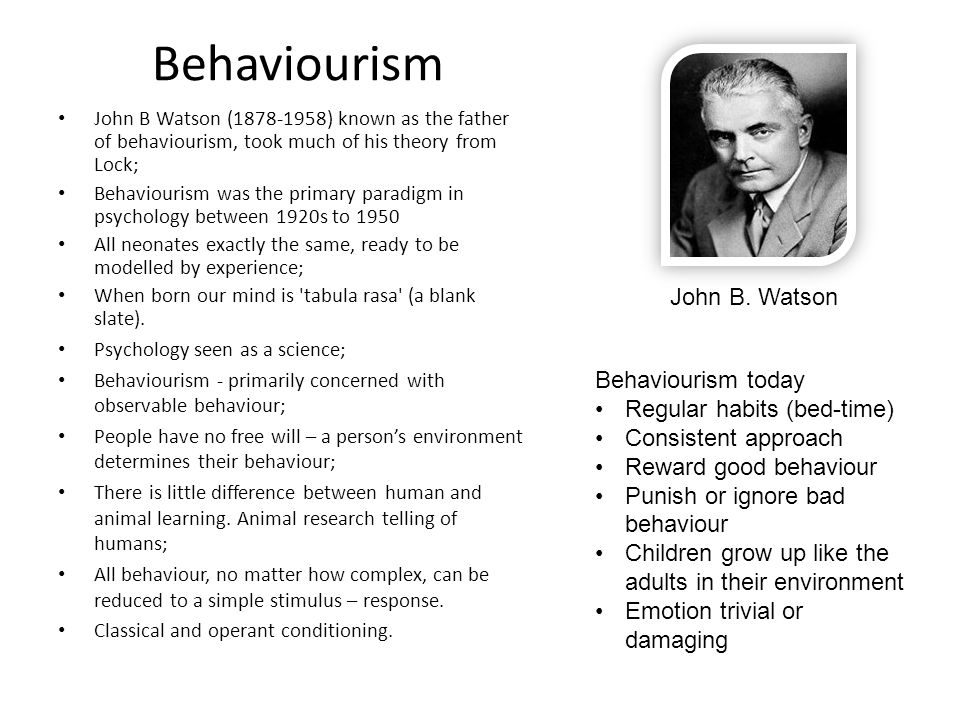 Behaviourism John B Watson (1878-1958) known as the father of behaviourism, took much of his theory from Lock; Behaviourism was the primary paradigm i