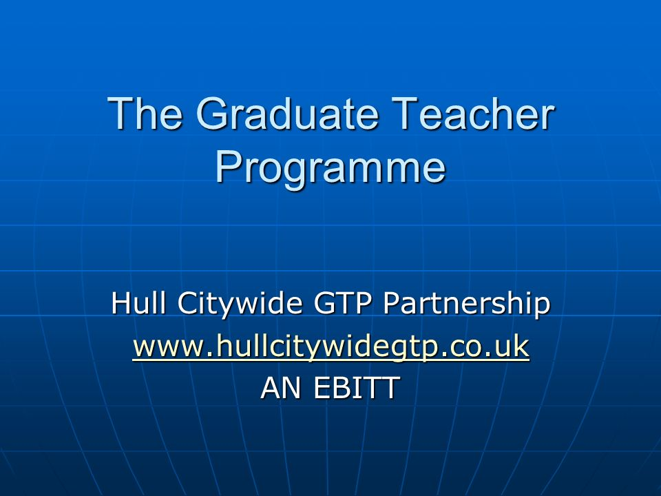 The Graduate Teacher Programme Hull Citywide GTP Partnership www.hullcitywidegtp.co.uk AN EBITT