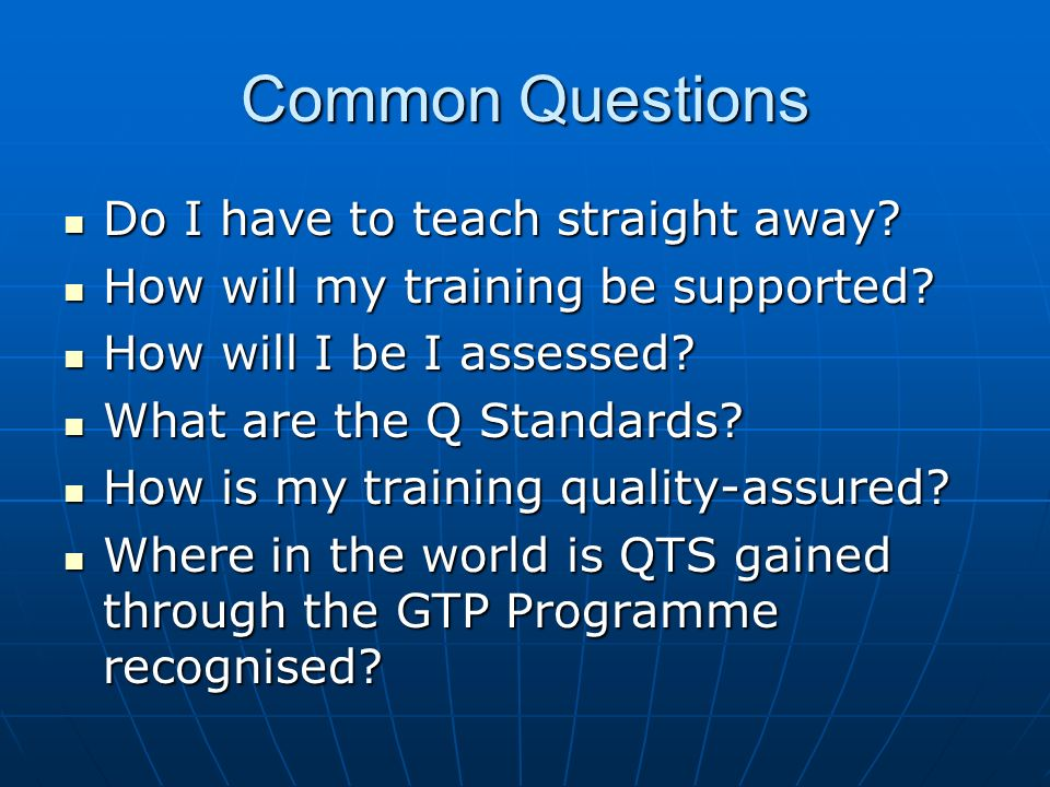 Common Questions Do I have to teach straight away? Do I have to teach straight away? How will my training be supported? How will my training be suppor