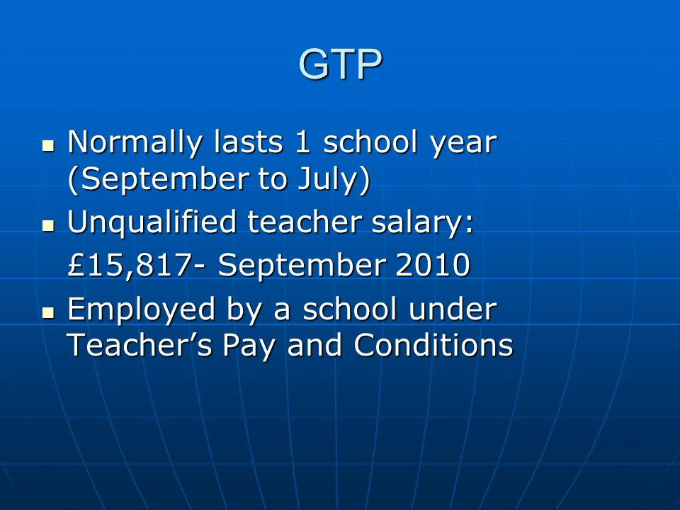GTP Normally lasts 1 school year (September to July) Normally lasts 1 school year (September to July) Unqualified teacher salary: Unqualified teacher
