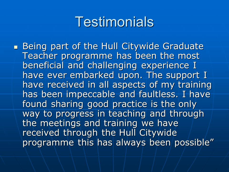 Testimonials Being part of the Hull Citywide Graduate Teacher programme has been the most beneficial and challenging experience I have ever embarked u