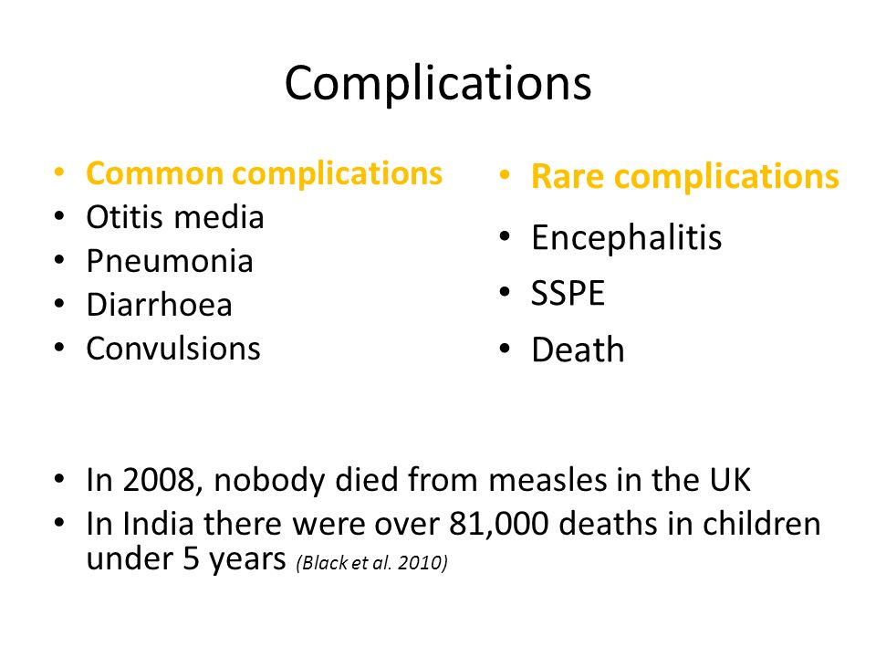 Complications Common complications Otitis media Pneumonia Diarrhoea Convulsions In 2008, nobody died from measles in the UK In India there were over 8