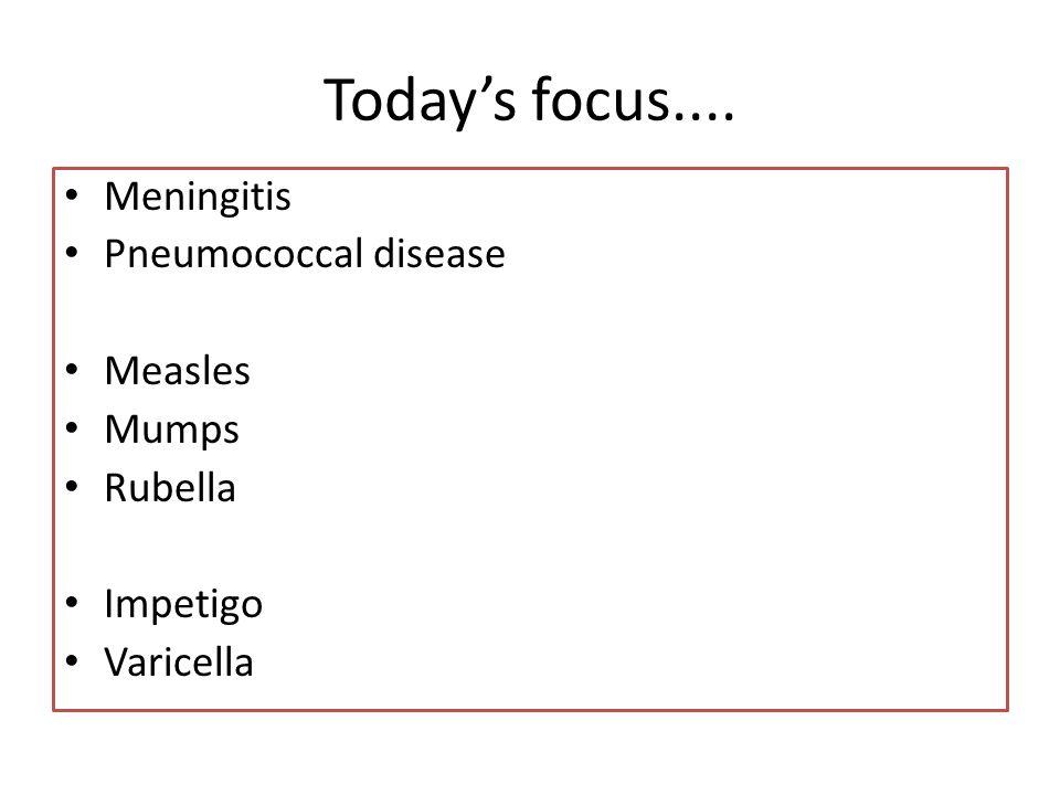 Todays focus.... Meningitis Pneumococcal disease Measles Mumps Rubella Impetigo Varicella