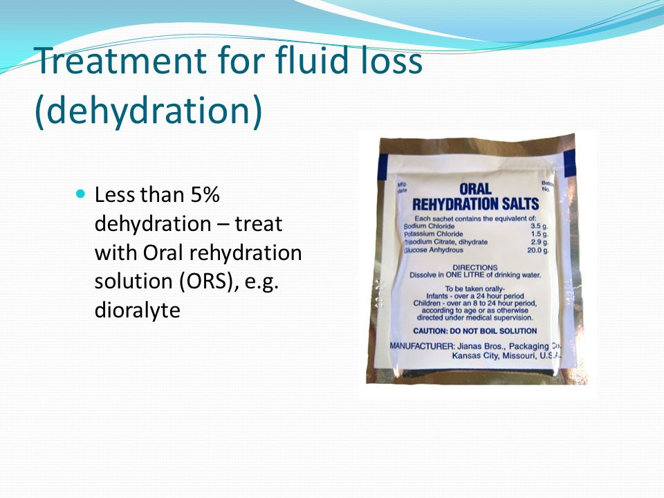 Treatment for fluid loss (dehydration) Less than 5% dehydration – treat with Oral rehydration solution (ORS), e.g. dioralyte