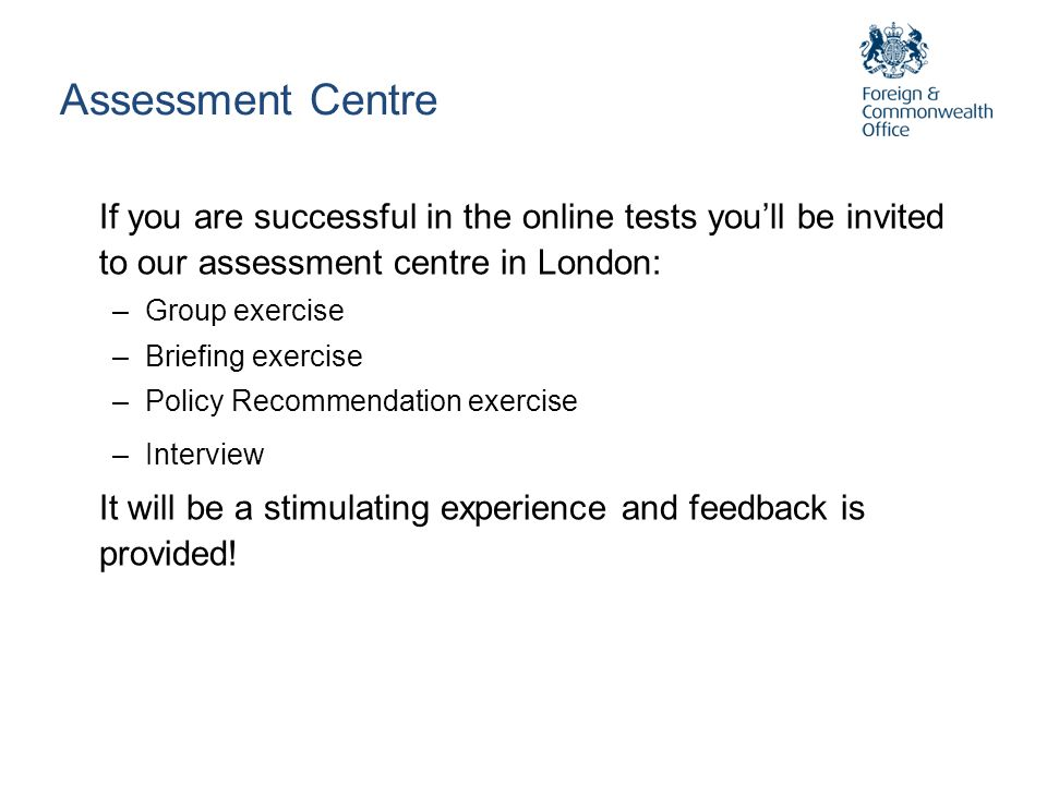 Assessment Centre If you are successful in the online tests youll be invited to our assessment centre in London: –Group exercise –Briefing exercise –P