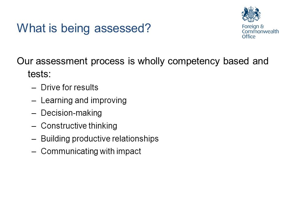 What is being assessed? Our assessment process is wholly competency based and tests: –Drive for results –Learning and improving –Decision-making –Cons