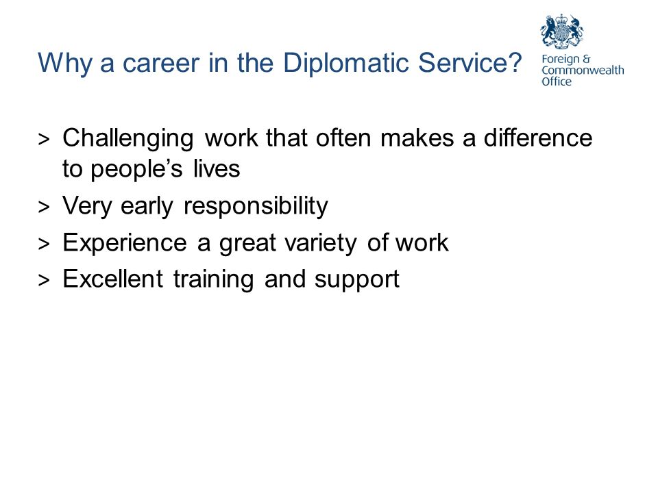 Why a career in the Diplomatic Service? > Challenging work that often makes a difference to peoples lives > Very early responsibility > Experience a g