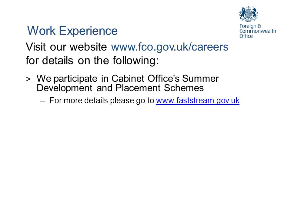 Work Experience Visit our website www.fco.gov.uk/careers for details on the following: > We participate in Cabinet Offices Summer Development and Plac