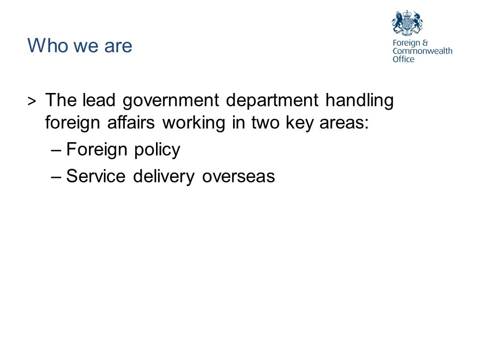 Who we are > The lead government department handling foreign affairs working in two key areas: –Foreign policy –Service delivery overseas