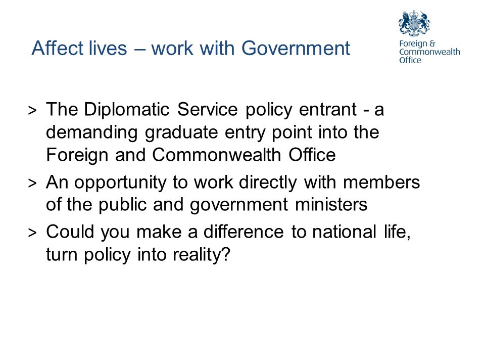 Affect lives – work with Government > The Diplomatic Service policy entrant - a demanding graduate entry point into the Foreign and Commonwealth Offic