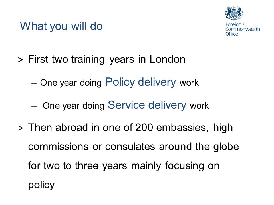 What you will do > First two training years in London –One year doing Policy delivery work – One year doing Service delivery work > Then abroad in one