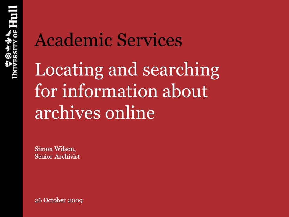 Academic Services Locating and searching for information about archives online Simon Wilson, Senior Archivist 26 October 2009
