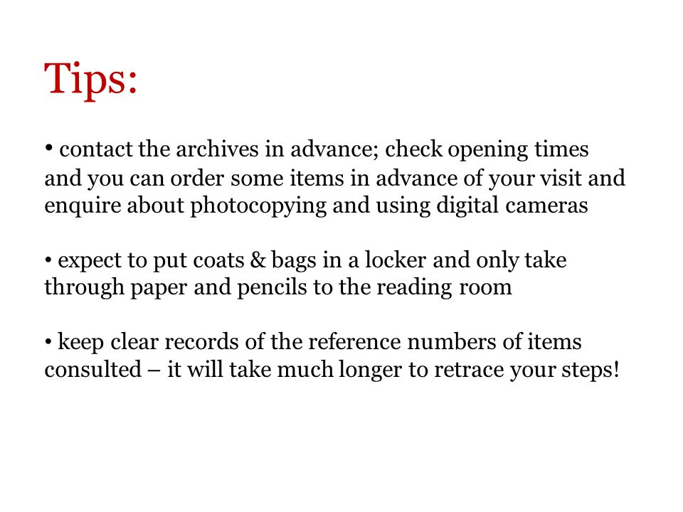 Tips: contact the archives in advance; check opening times and you can order some items in advance of your visit and enquire about photocopying and using digital cameras expect to put coats & bags in a locker and only take through paper and pencils to the reading room keep clear records of the reference numbers of items consulted – it will take much longer to retrace your steps!