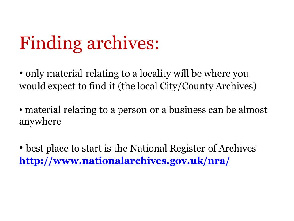 Finding archives: only material relating to a locality will be where you would expect to find it (the local City/County Archives) material relating to a person or a business can be almost anywhere best place to start is the National Register of Archives http://www.nationalarchives.gov.uk/nra/ http://www.nationalarchives.gov.uk/nra/