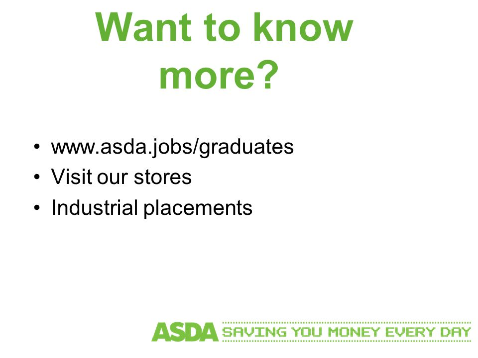 Want to know more www.asda.jobs/graduates Visit our stores Industrial placements