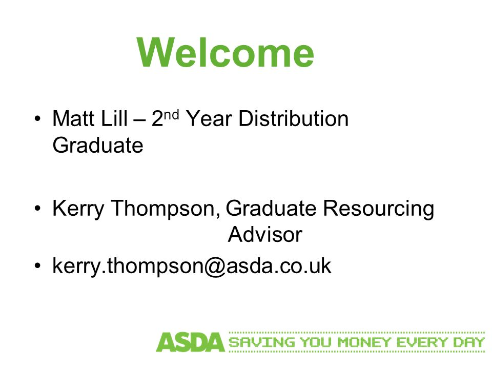 Welcome Matt Lill – 2 nd Year Distribution Graduate Kerry Thompson, Graduate Resourcing Advisor kerry.thompson@asda.co.uk