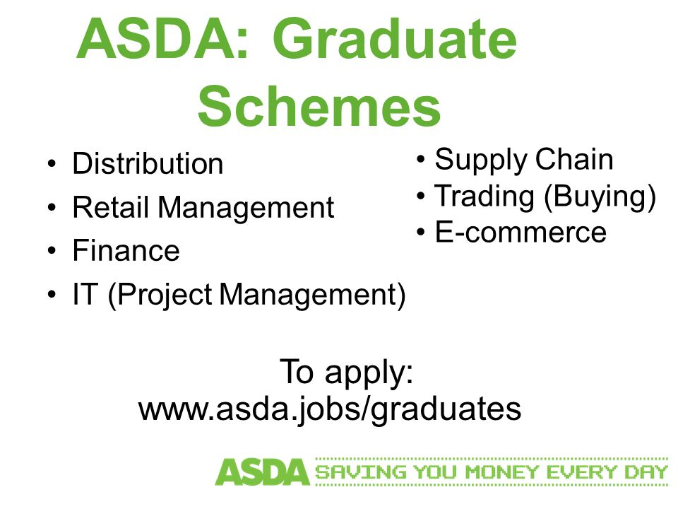 ASDA: Graduate Schemes Distribution Retail Management Finance IT (Project Management) Supply Chain Trading (Buying) E-commerce To apply: www.asda.jobs/graduates