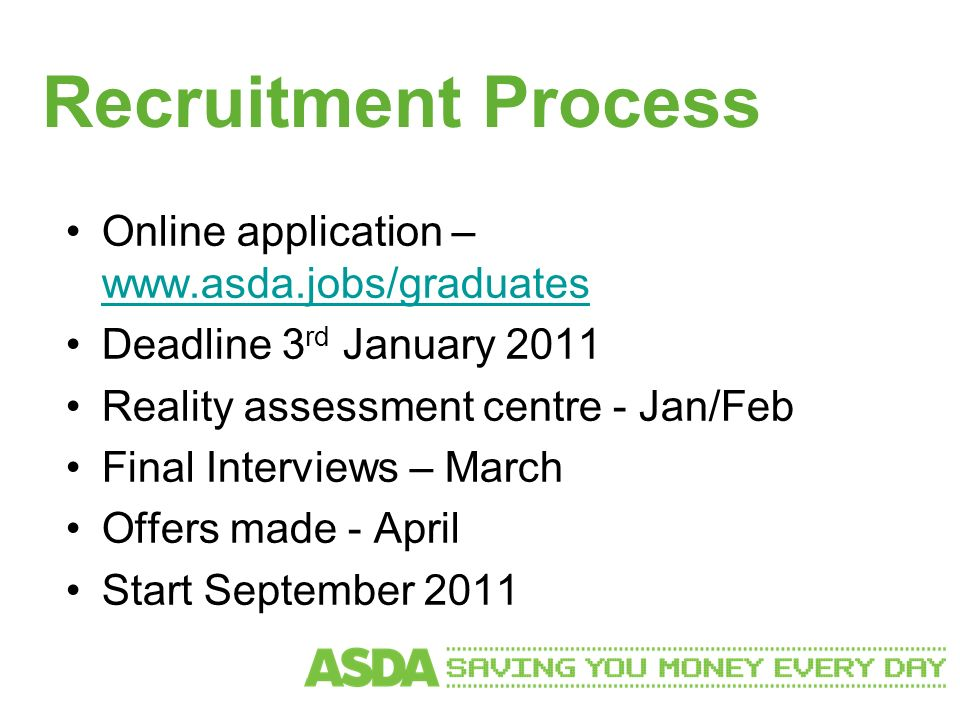 Recruitment Process Online application – www.asda.jobs/graduates www.asda.jobs/graduates Deadline 3 rd January 2011 Reality assessment centre - Jan/Feb Final Interviews – March Offers made - April Start September 2011