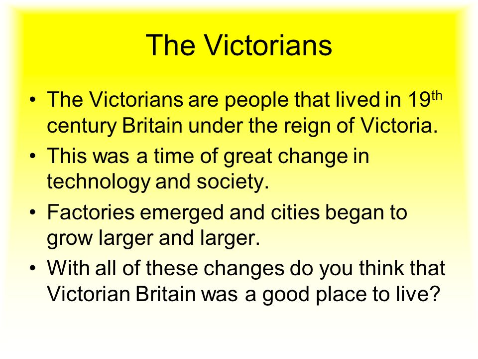 The Victorians The Victorians are people that lived in 19 th century Britain under the reign of Victoria.