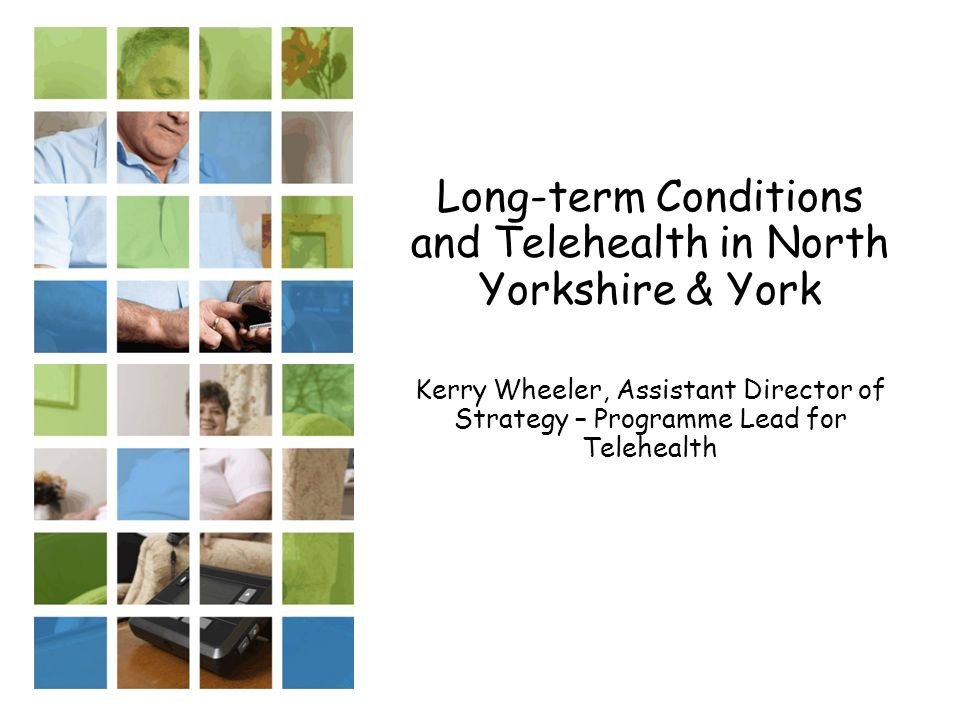 Long-term Conditions and Telehealth in North Yorkshire & York Kerry Wheeler, Assistant Director of Strategy – Programme Lead for Telehealth