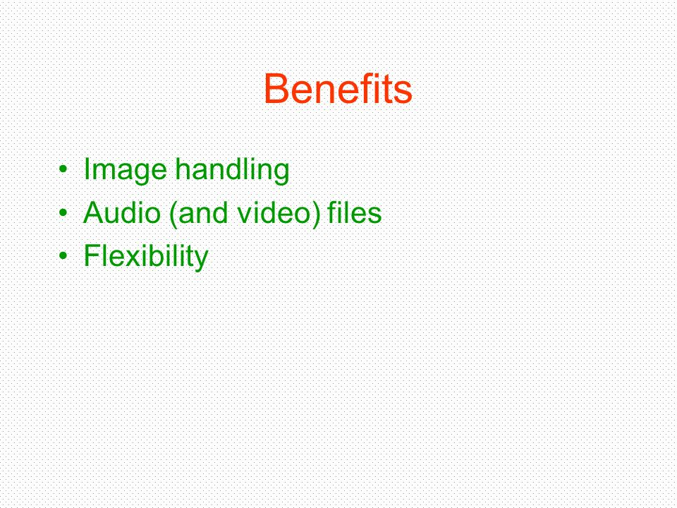 Benefits Image handling Audio (and video) files Flexibility